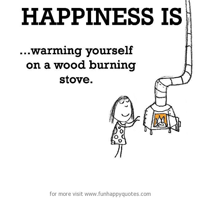 Happiness is, warming yourself on a wood burning stove.