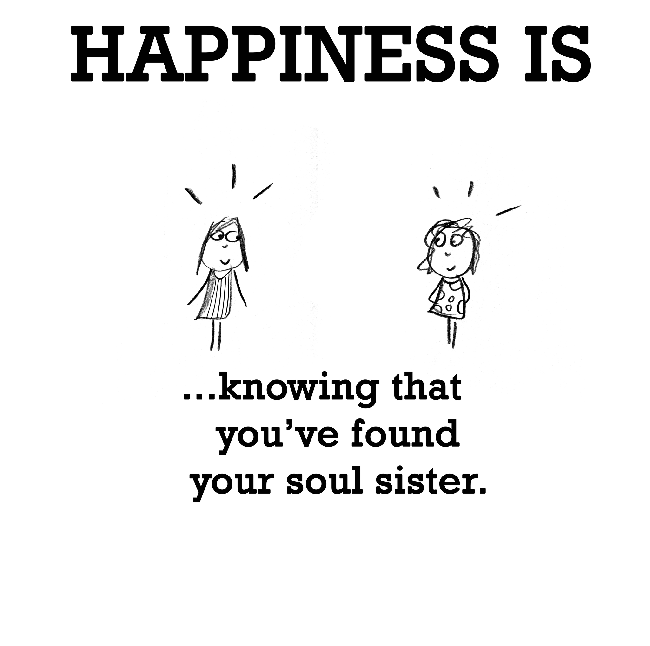 Happiness is, knowing that you've found your soul sister.