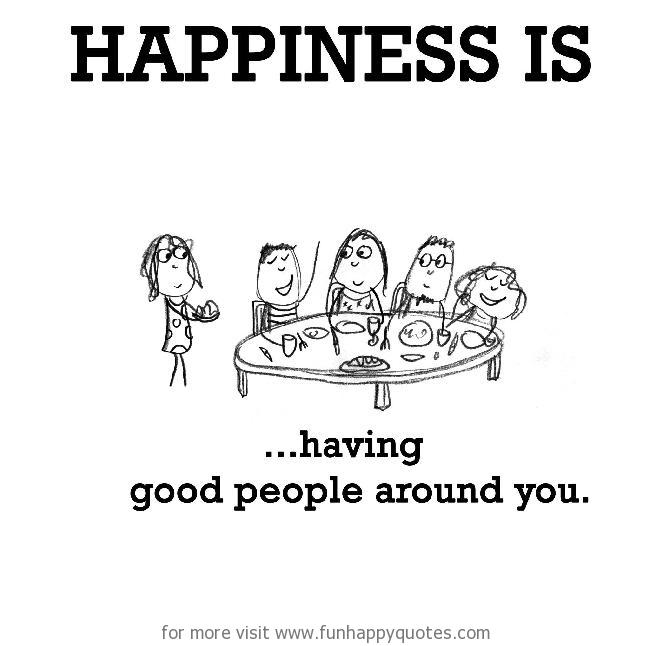 Happiness is, having good people around you.