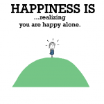 Happiness is, realizing you are happy alone.