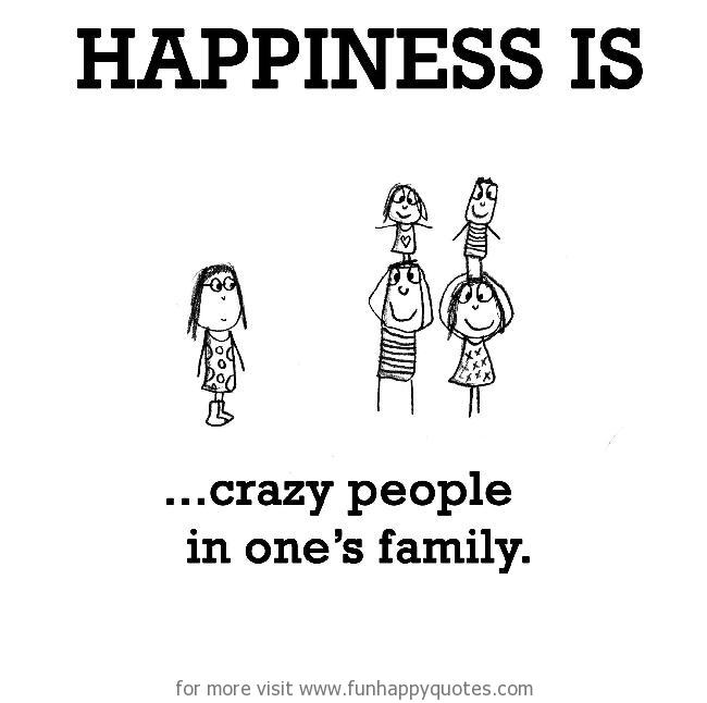Happiness is, crazy people in one\'s family. - Funny & Happy