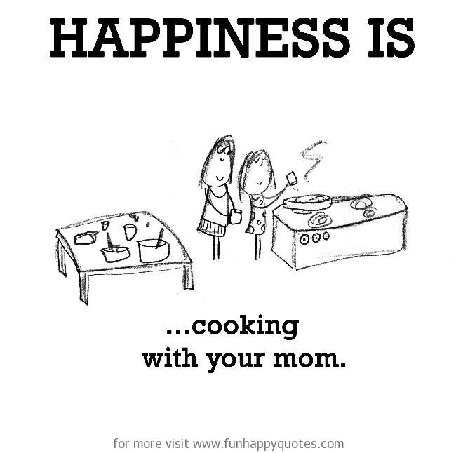 Happiness is, cooking with your mom.