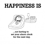Happiness is, not having to set your alarm clock for the next day.