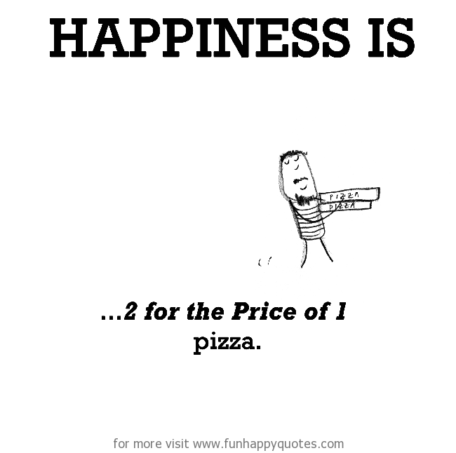 Happiness is, 2 for the Price of 1 pizza.
