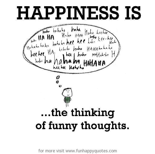 Happiness is, the thinking of funny thoughts.