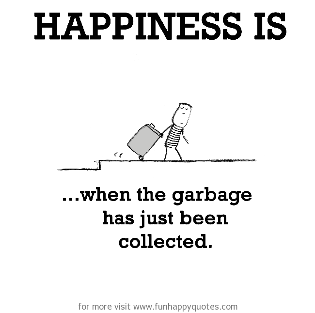 Happiness is, when the garbage has just been collected.