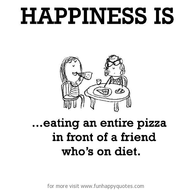 Happiness is, eating an entire pizza in front of a friend who's on diet.