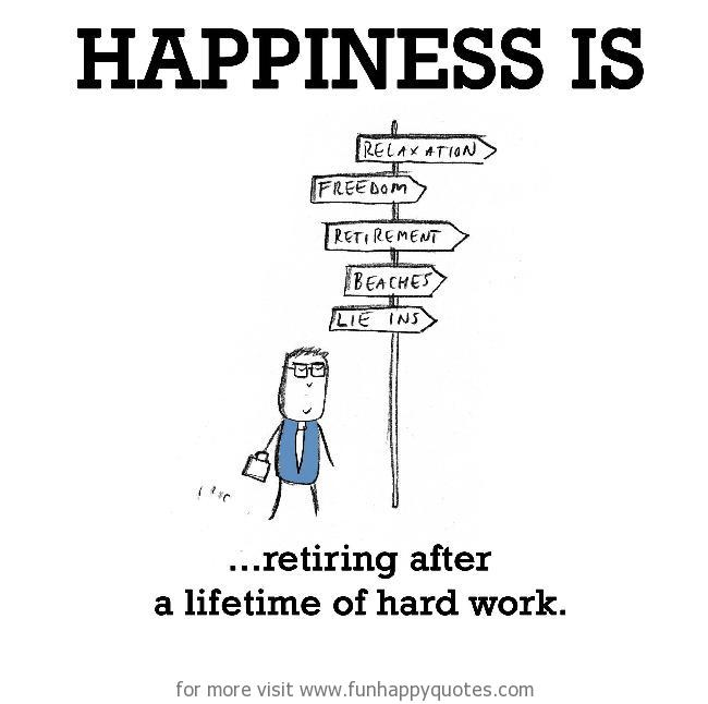 Happiness is, retiring after a lifetime of hard work.