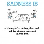 Sadness is, when you're eating pizza and all the cheese comes off in one bite.