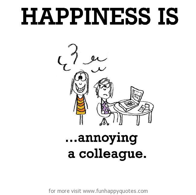 Happiness is, annoying a colleague.