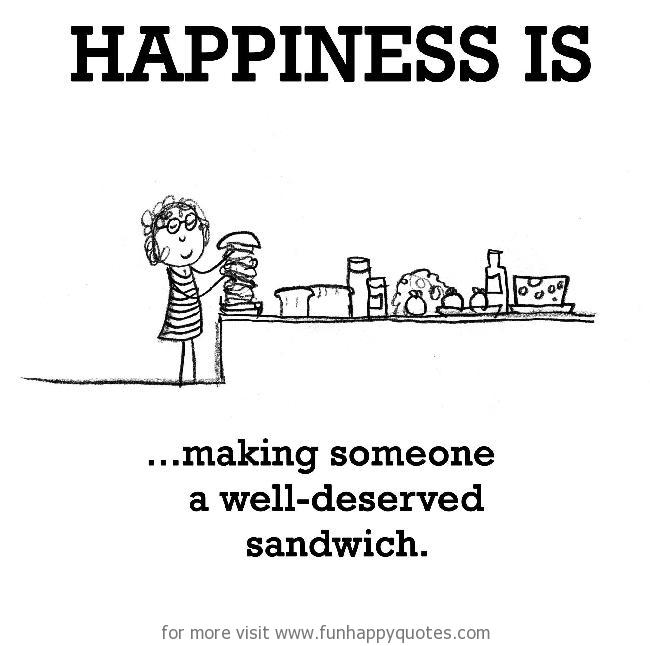 Happiness is, making someone a well-deserved sandwich.