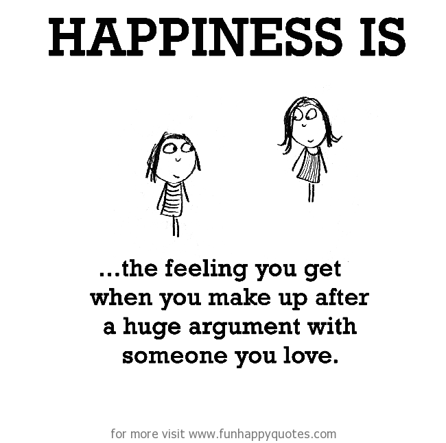 Happiness is, making up with loved one.