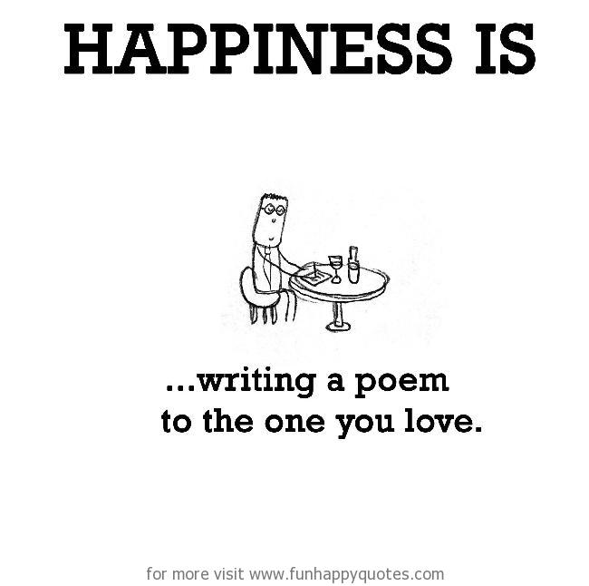 Happiness is, writing a poem to the one you love.