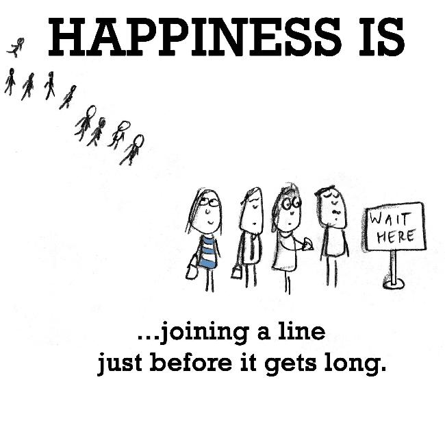 Happiness is, joining a line just before it gets long.