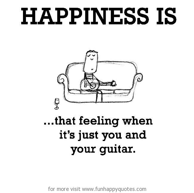 Happiness is, that feeling when it's just you and your guitar.