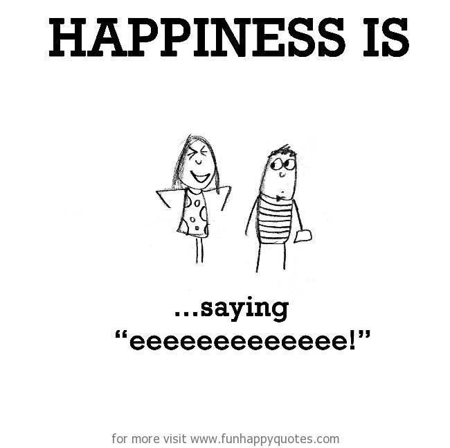"""Happiness is, saying """"eeeeeeeeeeee!"""""""