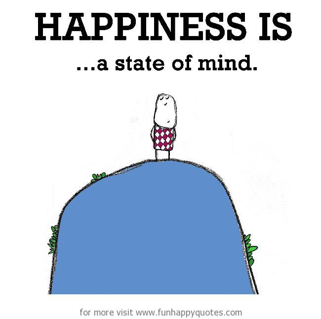 Happiness is, a state of mind.