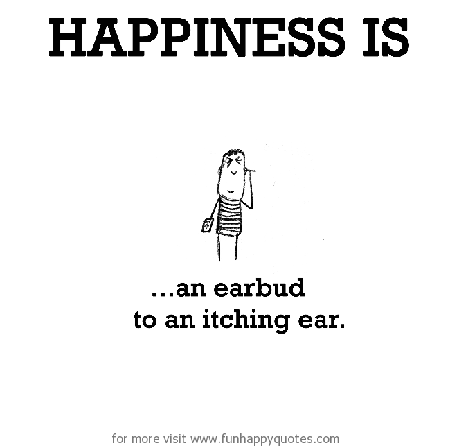 Happiness is, an earbud to an itching ear.