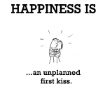 Happiness is, an unplanned first kiss.