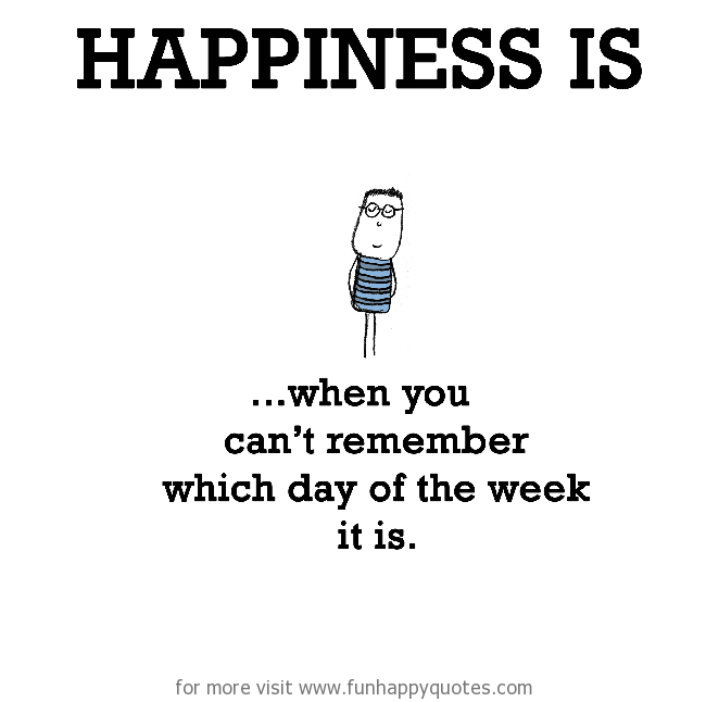 Happiness is, when you can't remember which day of the week it is.