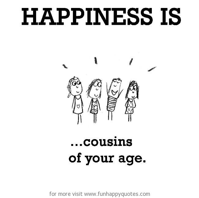 Happiness is, cousins of your age.