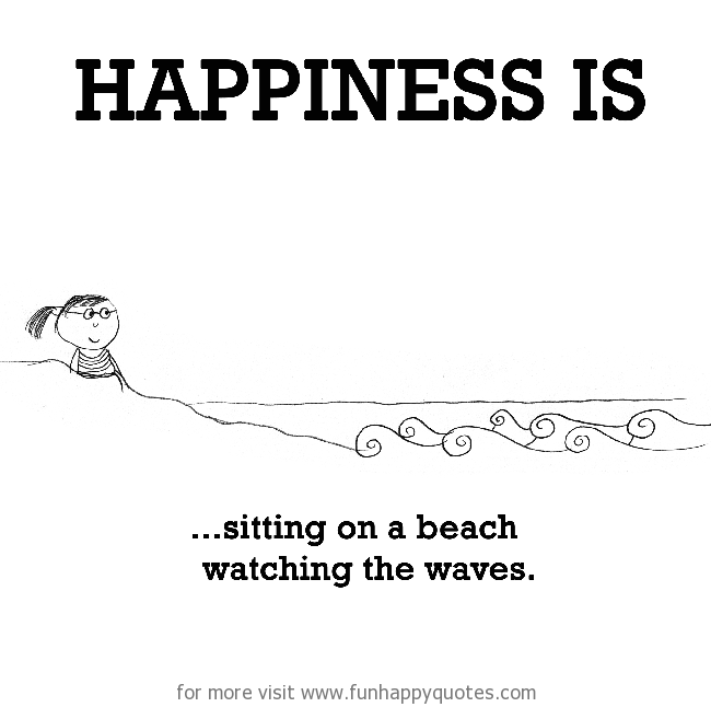 Happiness is, sitting on a beach watching the waves.