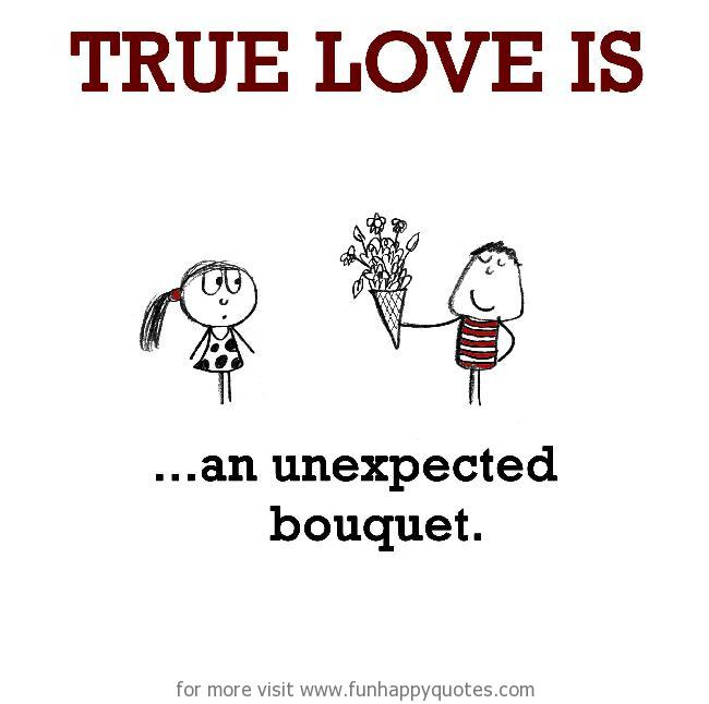 True Love is, an unexpected bouquet.