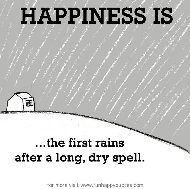 Happiness is, the first rains after a long, dry spell.