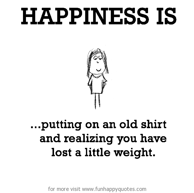 Happiness is, putting on an old shirt.
