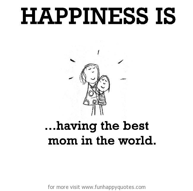 Happiness is, having the best mom in the world.