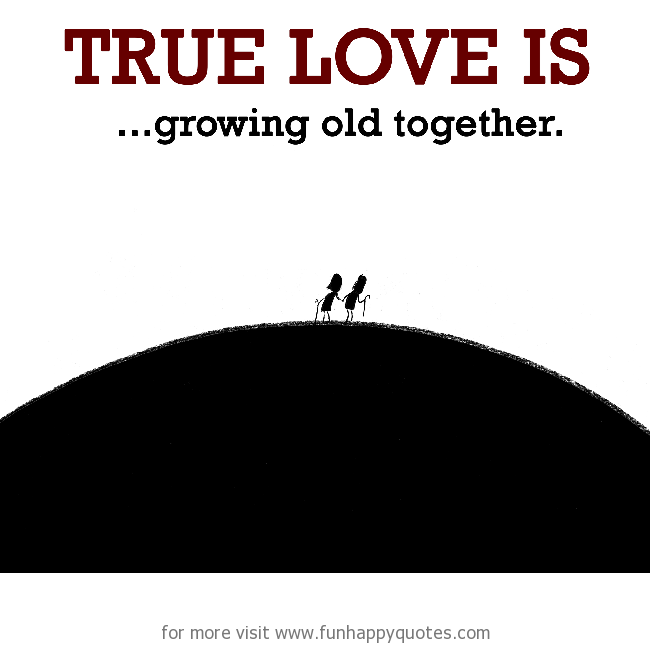 True Love is, growing old together.