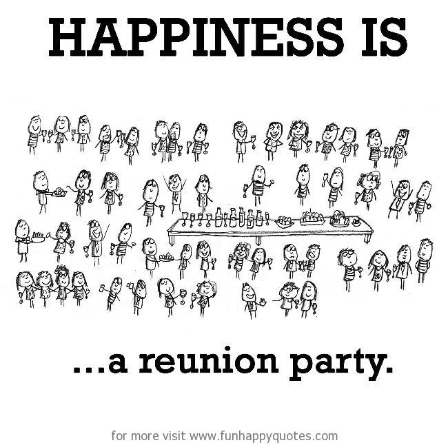 Happiness is, a reunion party.