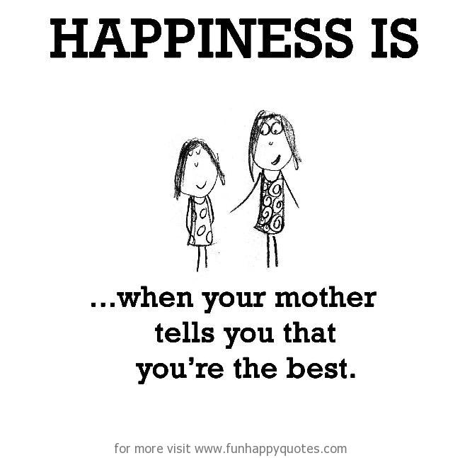Happiness is, when your mother tells you that you're the best.