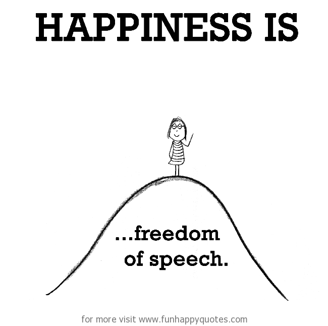 Happiness is, freedom of speech.
