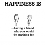 Happiness is, having a friend who you would do anything for.