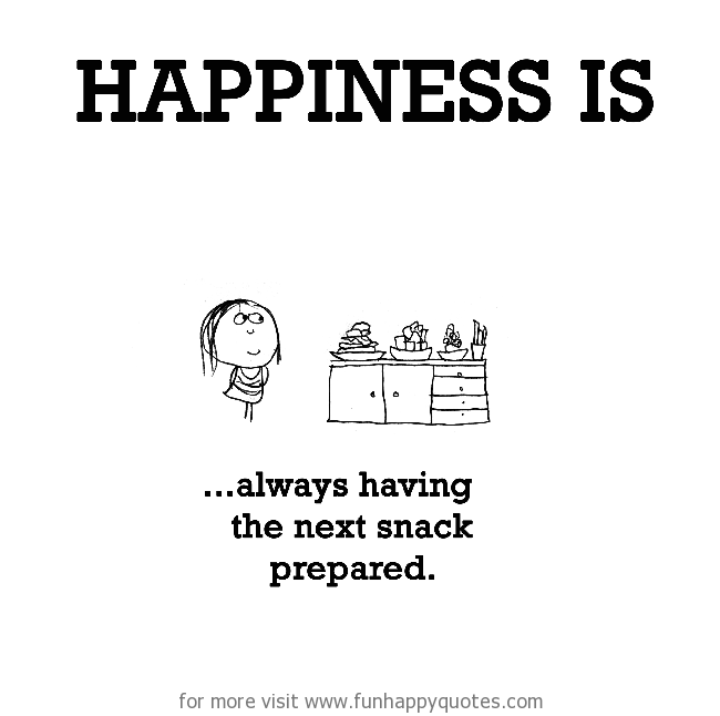Happiness is, always having the next snack prepared.