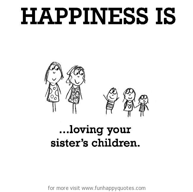 Happiness is, loving your sister's children.