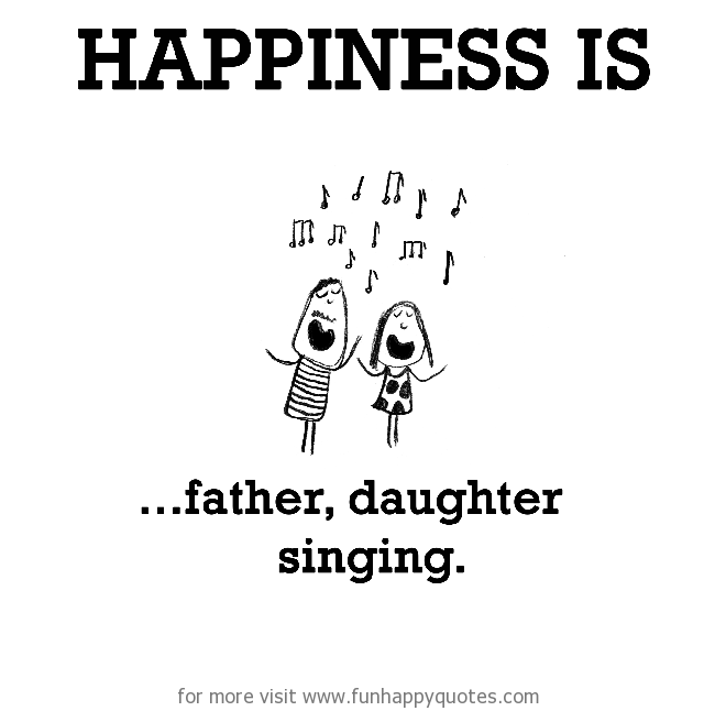 Happiness is, father, daughter singing.