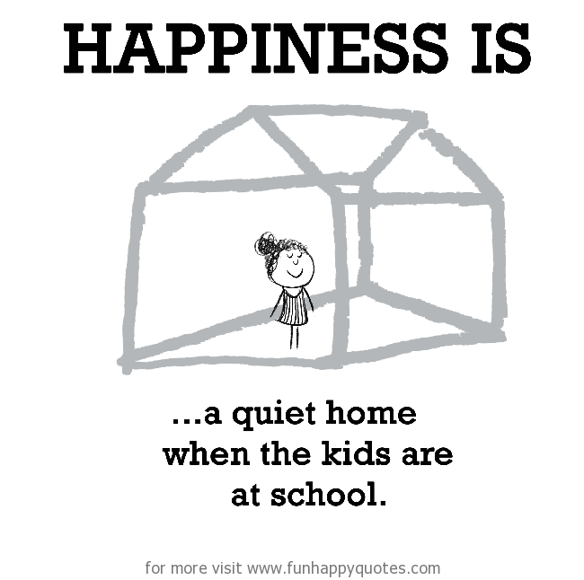 Happiness is, a quiet home when the kids are at school.