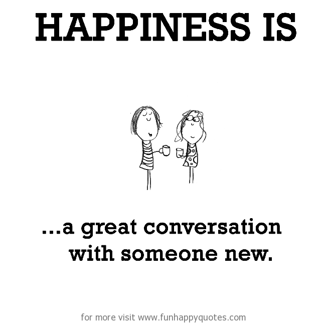 Happiness is, a great conversation with someone new.