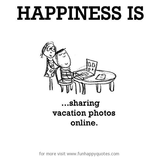 Happiness is, sharing vacation photos online.