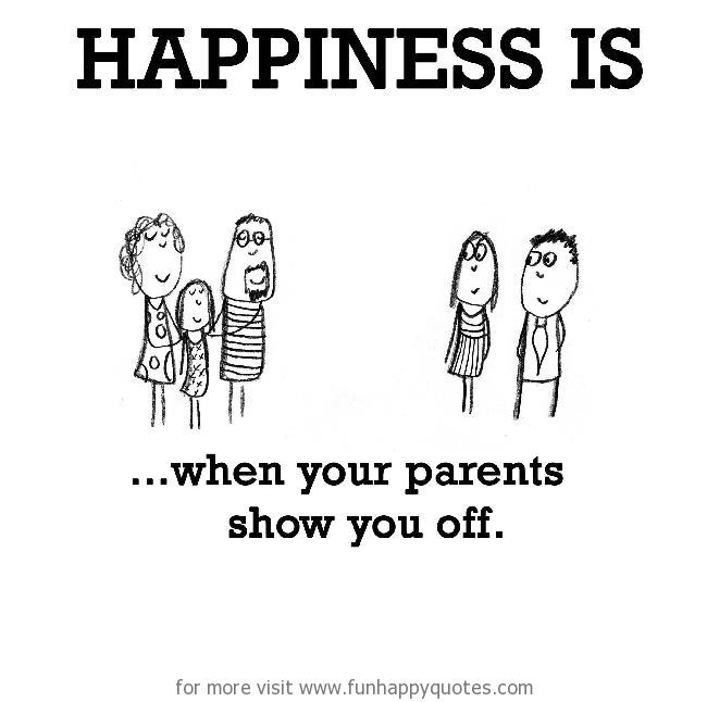 Happiness is, when your parents show you off.