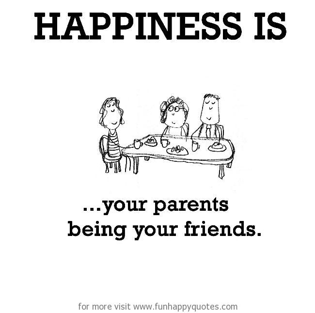 Happiness is, your parents being your friends.