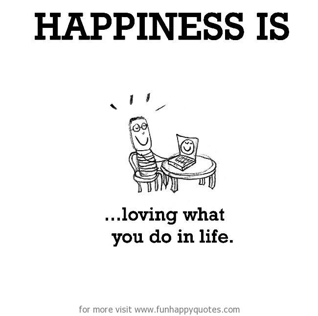 Happiness is, loving what you do in life.
