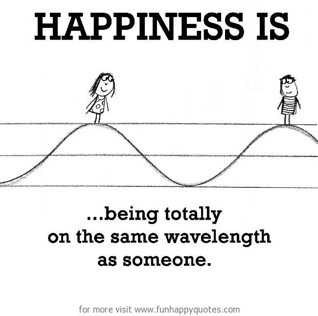 Happiness is, being totally on the same wavelength as someone.