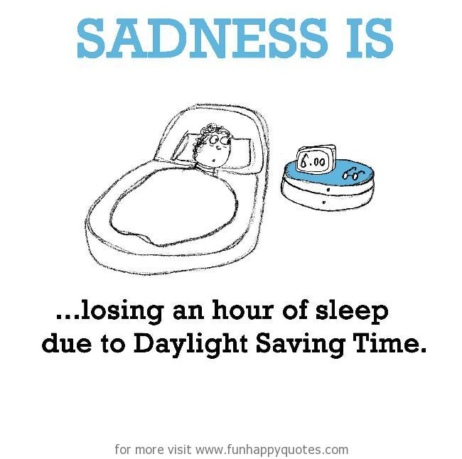 Sadness is, losing an hour of sleep due to Daylight Saving Time.