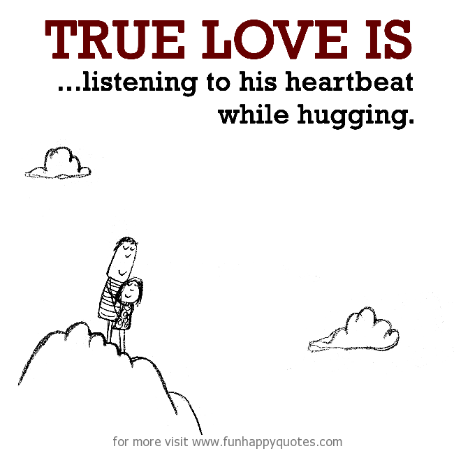 True Love is, listening to his heartbeat while hugging.