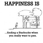 Happiness is, finding a Starbucks when you really want to pee.
