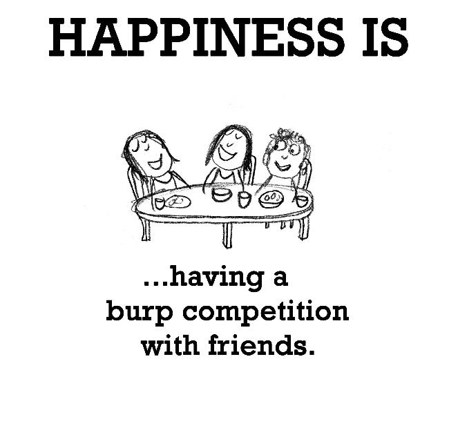 Happiness is, having a burp competition with friends.