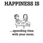 Happiness is, spending time with your mom.